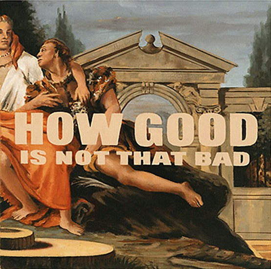 JERRY KUNKEL, HOW GOOD IS NOT THAT BAD oil on canvas